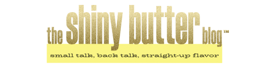 The Shiny Butter Blog | small talk, back talk, straight-up flavor